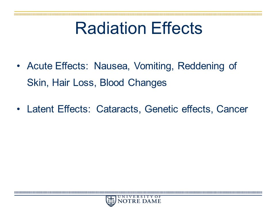 Radiation Effects Acute Effects: Nausea, Vomiting, Reddening of Skin, Hair Loss, Blood Changes.