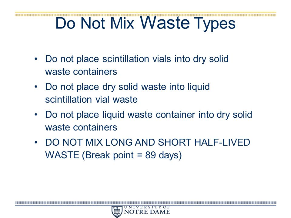 Do Not Mix Waste Types Do not place scintillation vials into dry solid waste containers.