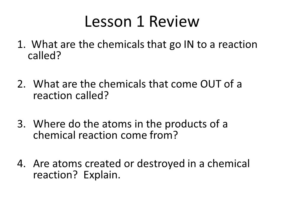 Lesson 1 Review 1. What are the chemicals that go IN to a reaction called What are the chemicals that come OUT of a reaction called