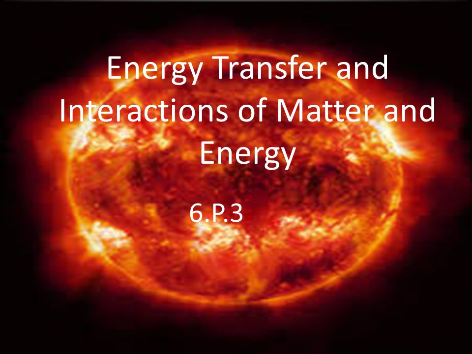Energy Transfer and Interactions of Matter and Energy