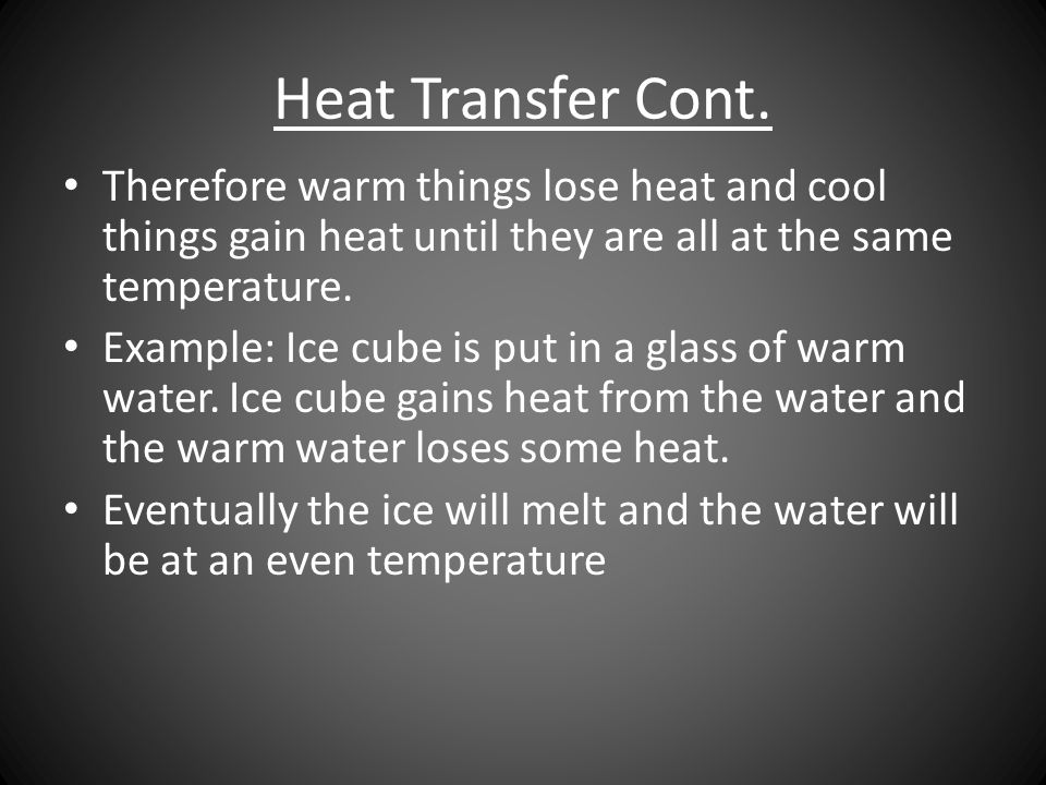 Heat Transfer Cont. Therefore warm things lose heat and cool things gain heat until they are all at the same temperature.