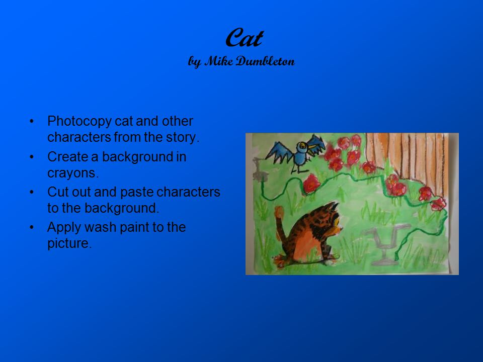 Cat by Mike Dumbleton Photocopy cat and other characters from the story. Create a background in crayons.