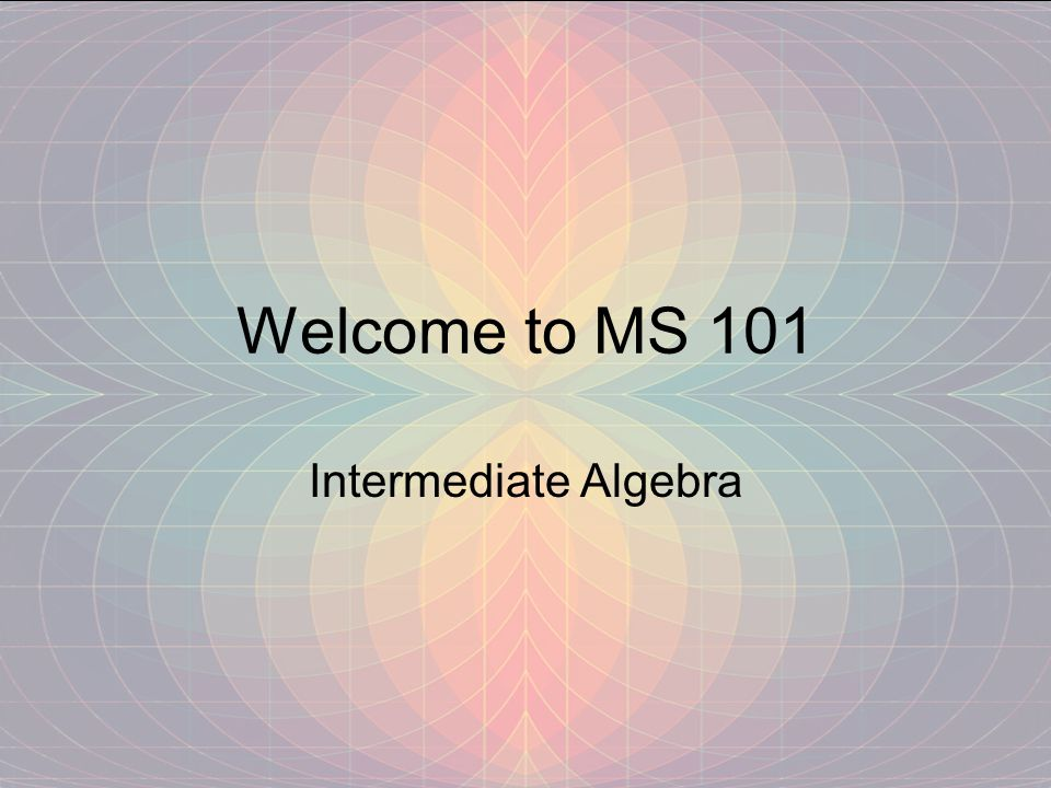 Welcome to MS 101 Intermediate Algebra
