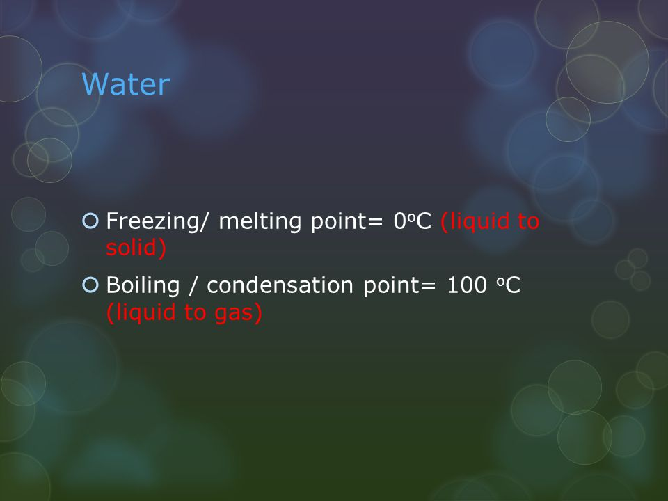 Water Freezing/ melting point= 0oC (liquid to solid)