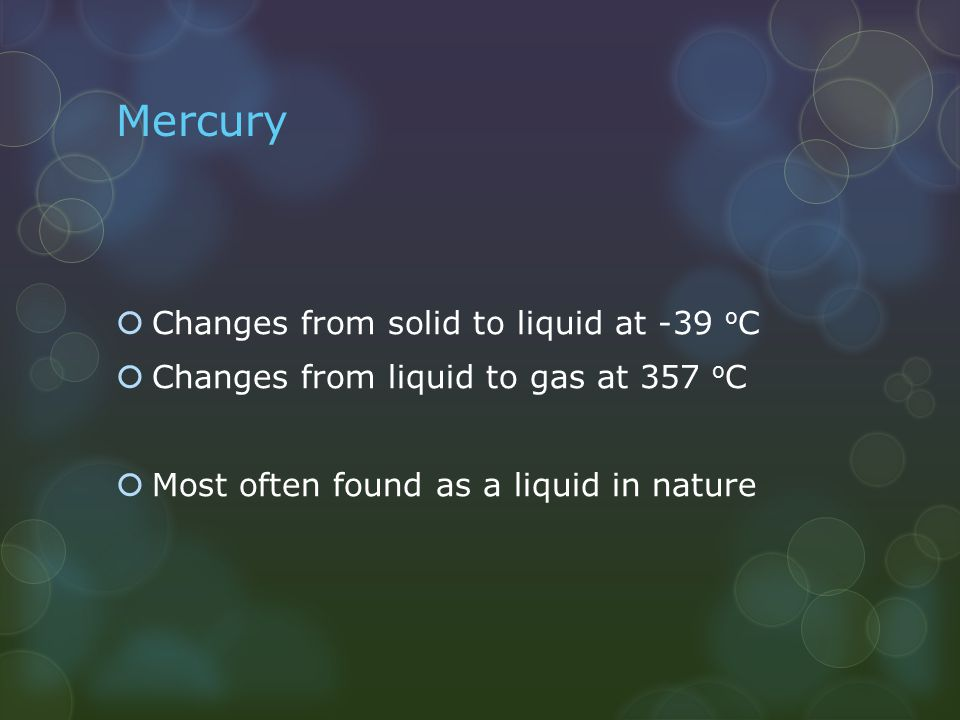 Mercury Changes from solid to liquid at -39 oC