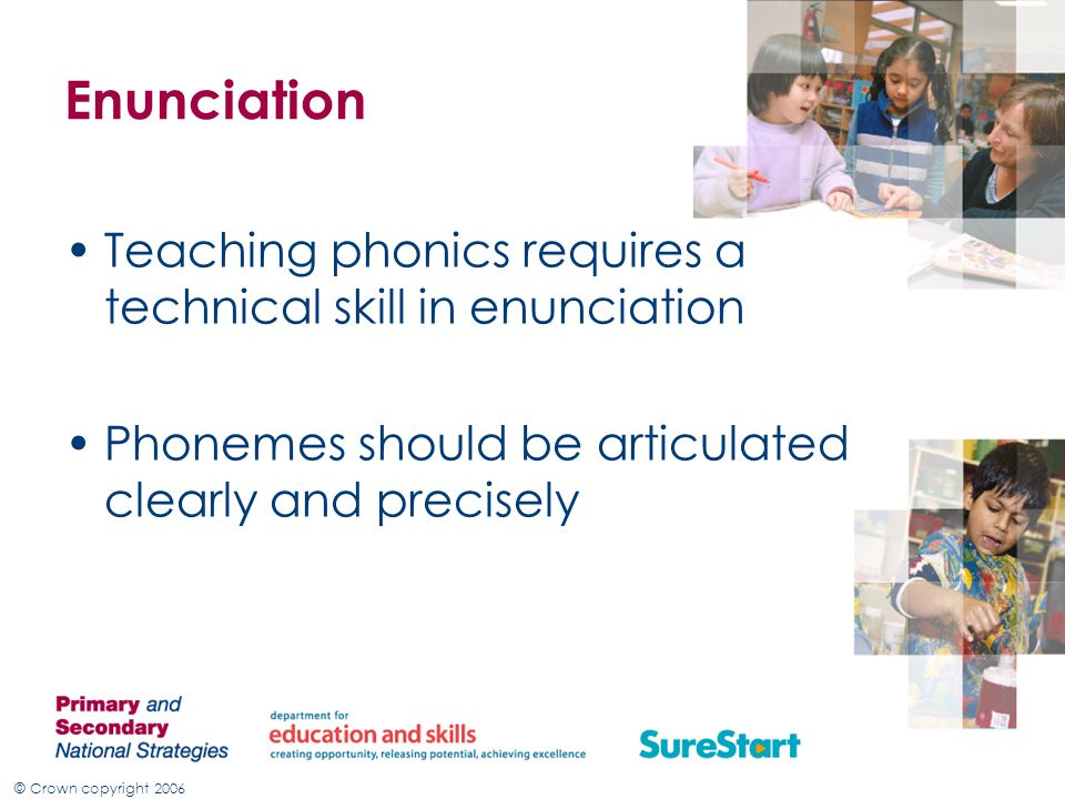 Enunciation Teaching phonics requires a technical skill in enunciation