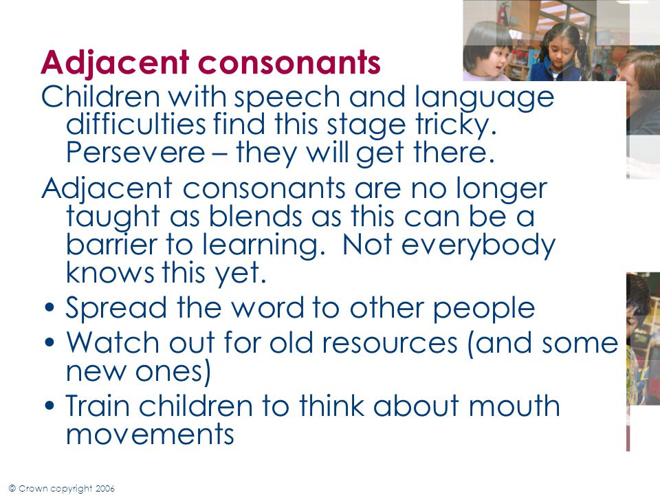 Adjacent consonants Children with speech and language difficulties find this stage tricky. Persevere – they will get there.