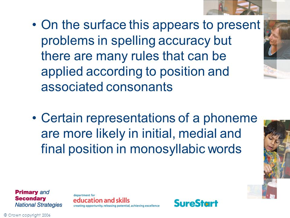 On the surface this appears to present problems in spelling accuracy but there are many rules that can be applied according to position and associated consonants