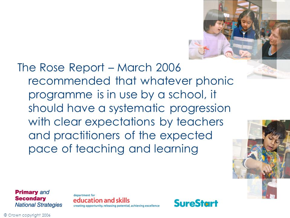 The Rose Report – March 2006 recommended that whatever phonic programme is in use by a school, it should have a systematic progression with clear expectations by teachers and practitioners of the expected pace of teaching and learning