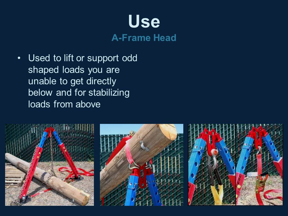 Use A-Frame Head Used to lift or support odd shaped loads you are unable to get directly below and for stabilizing loads from above.