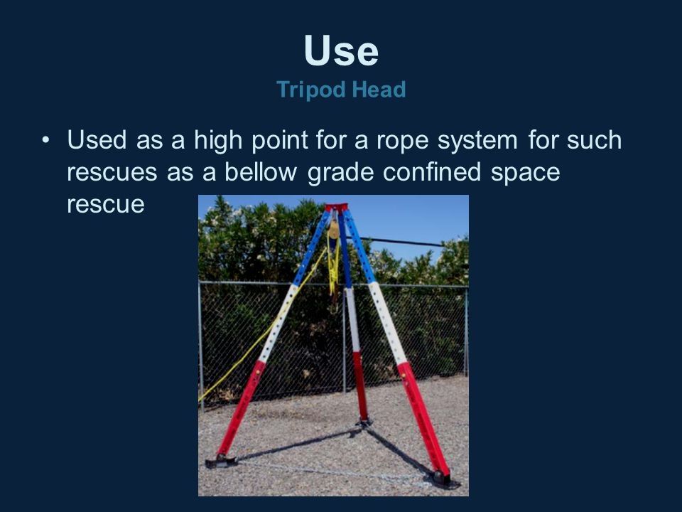 Use Tripod Head Used as a high point for a rope system for such rescues as a bellow grade confined space rescue.