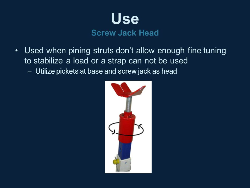 Use Screw Jack Head Used when pining struts don't allow enough fine tuning to stabilize a load or a strap can not be used.
