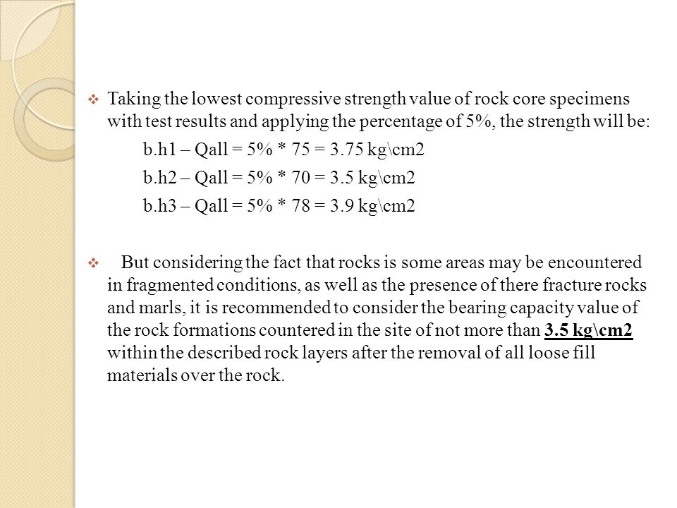 Taking the lowest compressive strength value of rock core specimens with test results and applying the percentage of 5%, the strength will be: