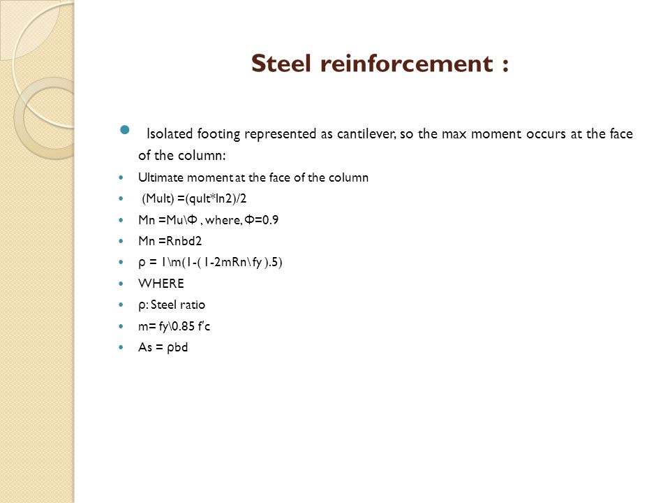 Steel reinforcement : Isolated footing represented as cantilever, so the max moment occurs at the face of the column: