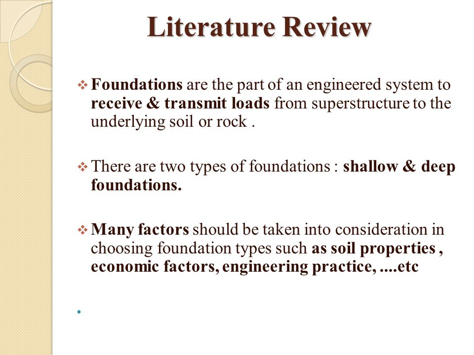 Literature Review Foundations are the part of an engineered system to receive & transmit loads from superstructure to the underlying soil or rock .