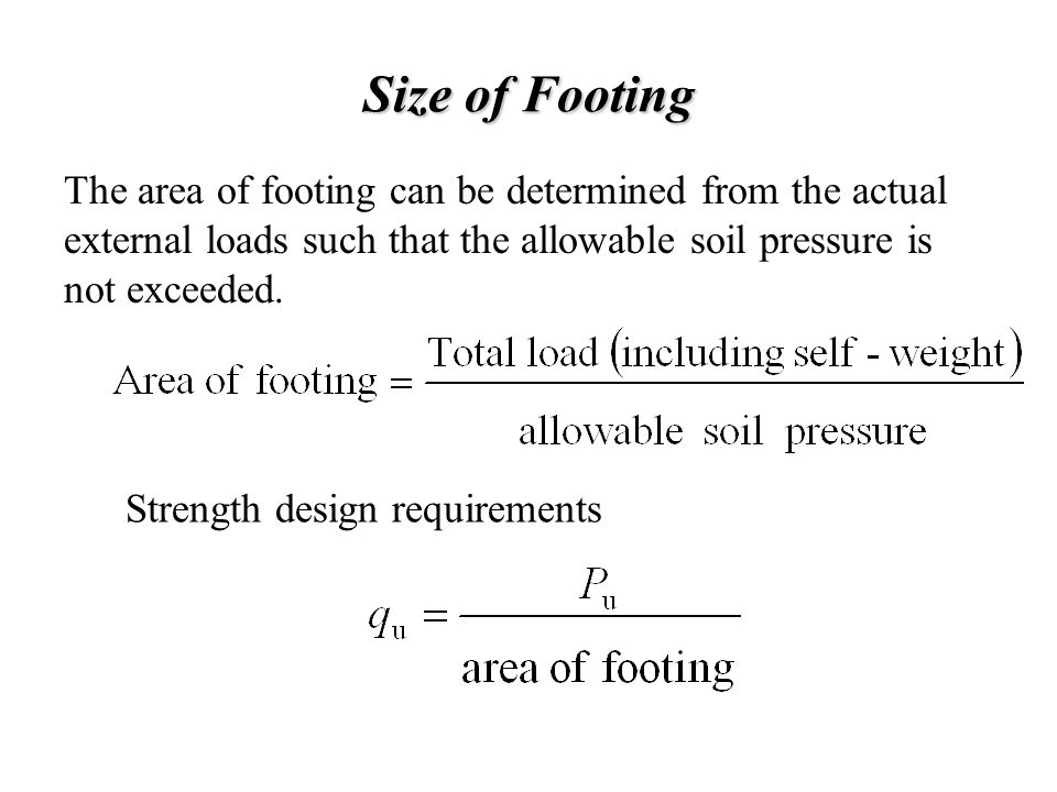 Size of Footing The area of footing can be determined from the actual external loads such that the allowable soil pressure is not exceeded.