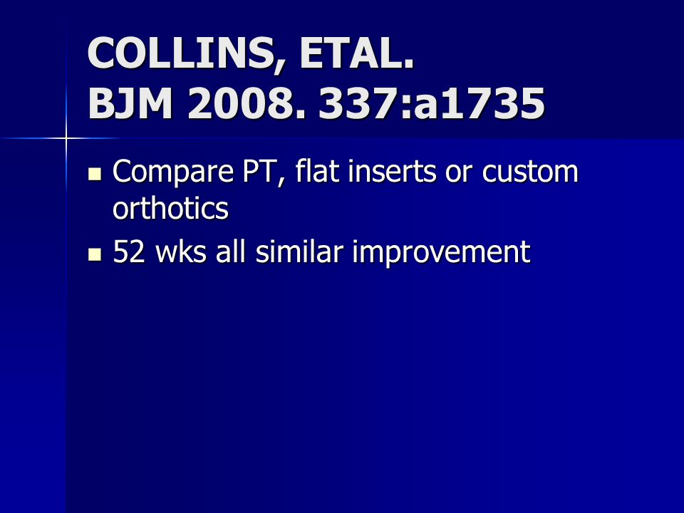 COLLINS, ETAL. BJM 2008. 337:a1735 Compare PT, flat inserts or custom orthotics.