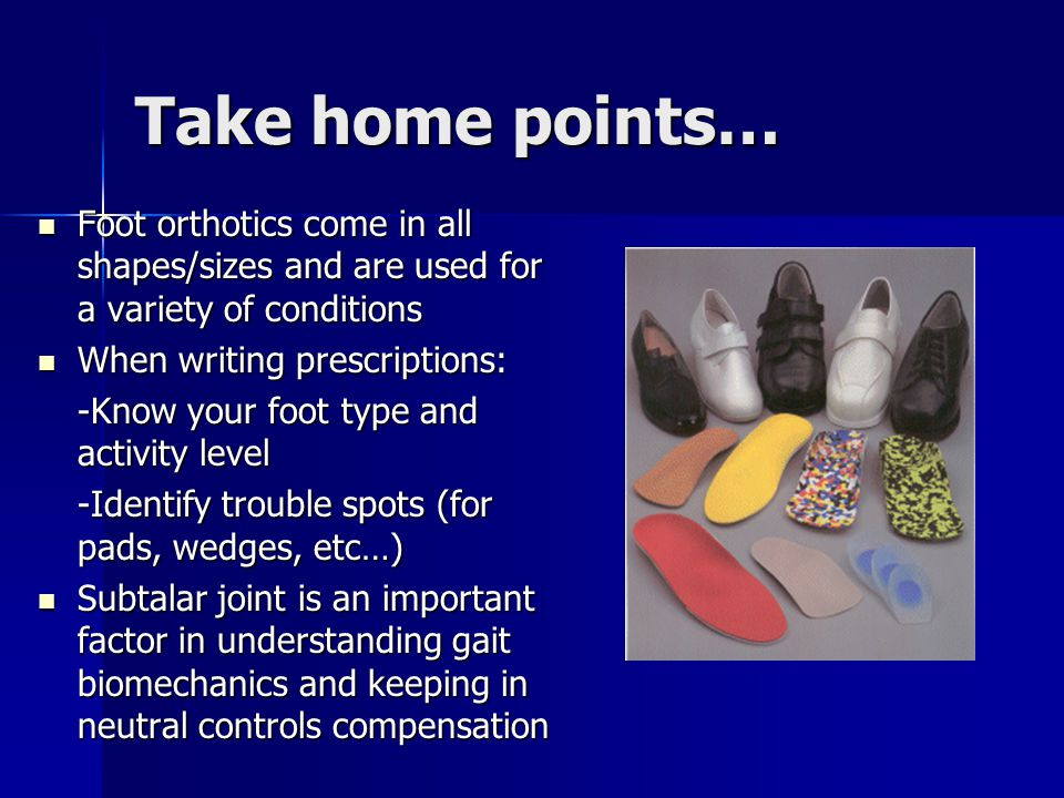 Take home points… Foot orthotics come in all shapes/sizes and are used for a variety of conditions.