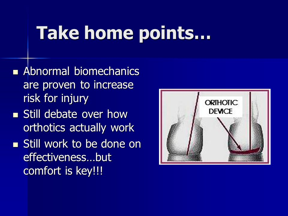 Take home points… Abnormal biomechanics are proven to increase risk for injury. Still debate over how orthotics actually work.