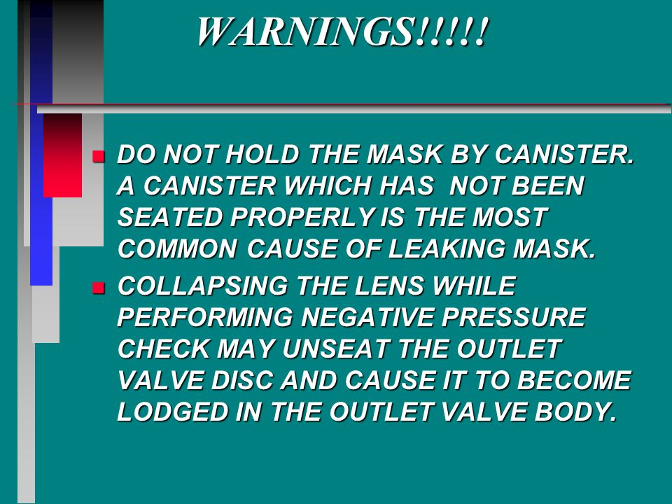 WARNINGS!!!!! DO NOT HOLD THE MASK BY CANISTER. A CANISTER WHICH HAS NOT BEEN SEATED PROPERLY IS THE MOST COMMON CAUSE OF LEAKING MASK.