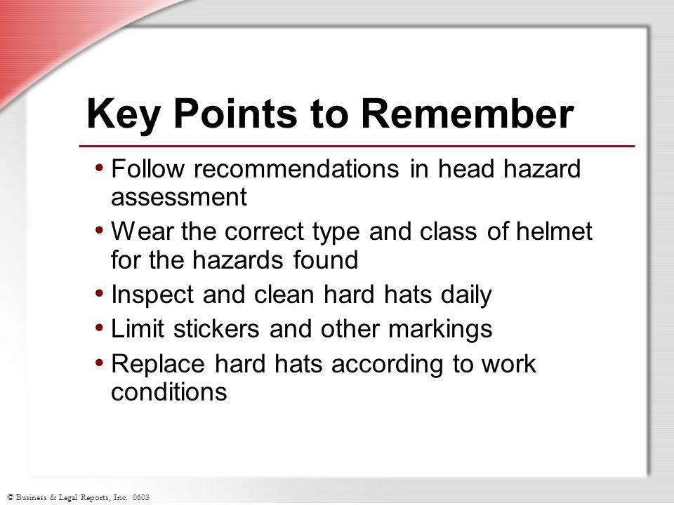 Key Points to Remember Follow recommendations in head hazard assessment. Wear the correct type and class of helmet for the hazards found.