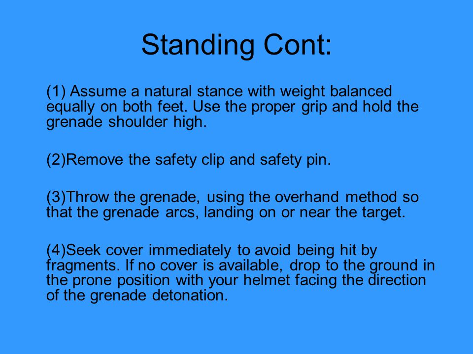 Standing Cont: (1) Assume a natural stance with weight balanced equally on both feet. Use the proper grip and hold the grenade shoulder high.