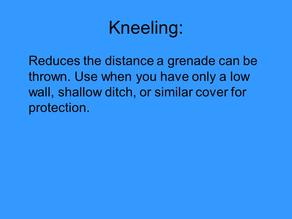 Kneeling: Reduces the distance a grenade can be thrown.