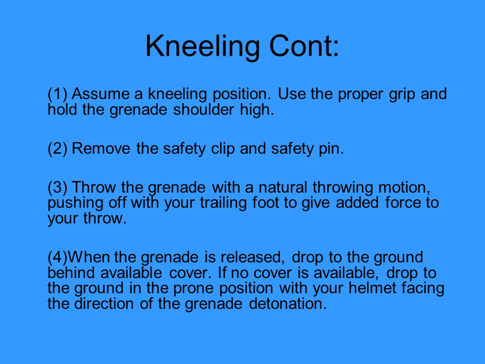 Kneeling Cont: (1) Assume a kneeling position. Use the proper grip and hold the grenade shoulder high.