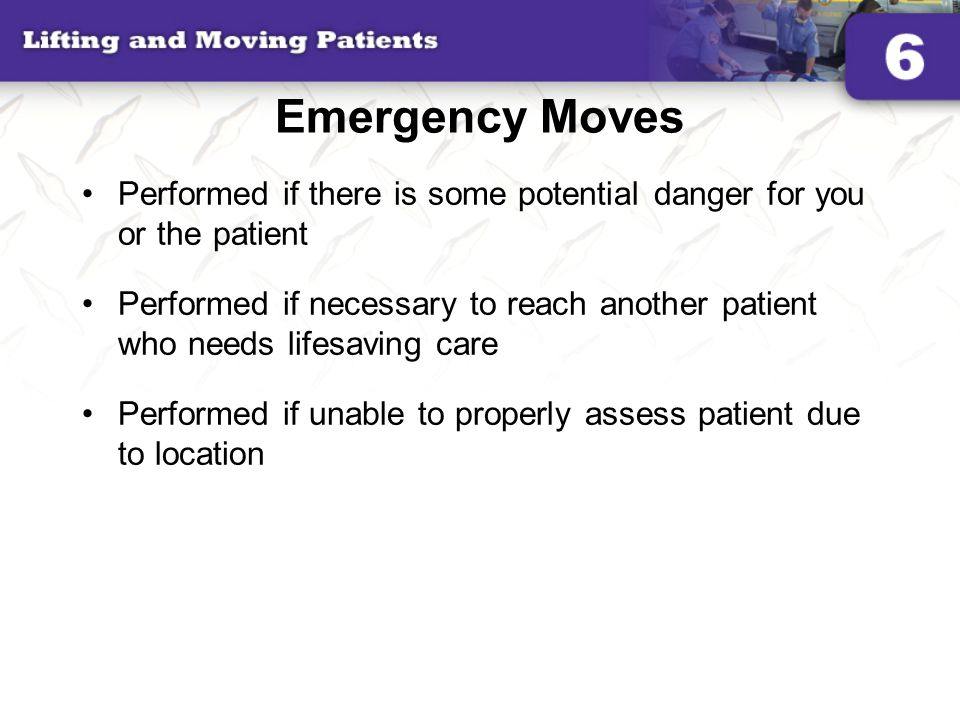 Emergency Moves Performed if there is some potential danger for you or the patient.
