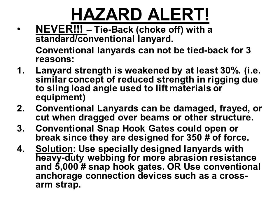 HAZARD ALERT! NEVER!!! – Tie-Back (choke off) with a standard/conventional lanyard. Conventional lanyards can not be tied-back for 3 reasons: