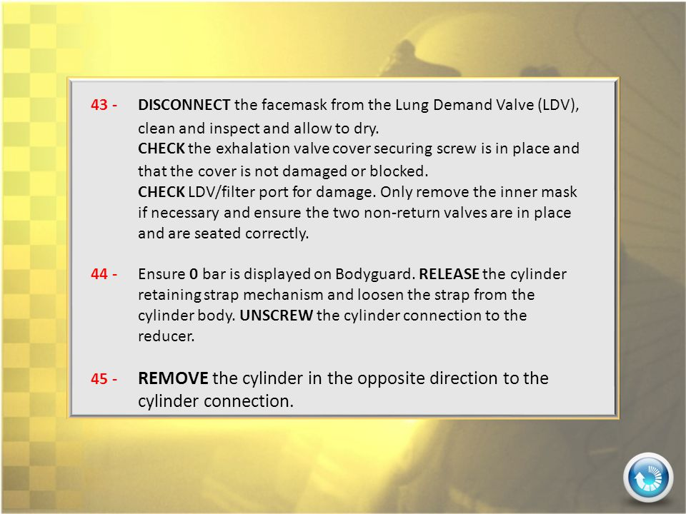 43 - DISCONNECT the facemask from the Lung Demand Valve (LDV), clean and inspect and allow to dry.
