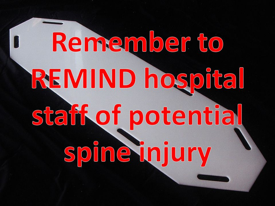 Remember to REMIND hospital staff of potential spine injury