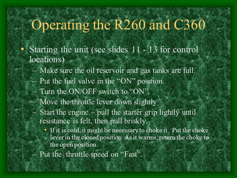 Operating the R260 and C360 Starting the unit (see slides 11 - 13 for control locations) Make sure the oil reservoir and gas tanks are full.