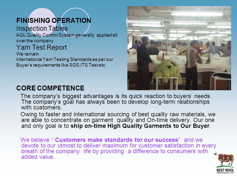 FINISHING OPERATION Inspection Tables AQL Quality Control System generally applied all over the company. Yarn Test Report We remain international Yarn Testing Standards as per our Buyer's requirements like SGS,ITS Test etc. CORE COMPETENCE