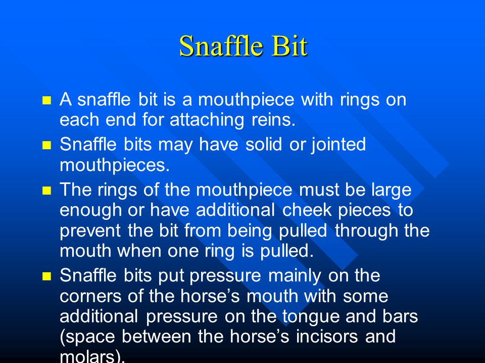 Snaffle Bit A snaffle bit is a mouthpiece with rings on each end for attaching reins. Snaffle bits may have solid or jointed mouthpieces.