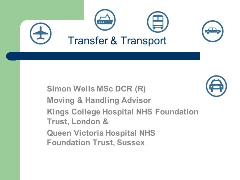 Transfer & Transport Simon Wells MSc DCR (R) Moving & Handling Advisor