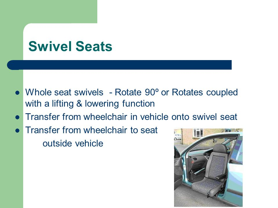 Swivel Seats Whole seat swivels - Rotate 90º or Rotates coupled with a lifting & lowering function.