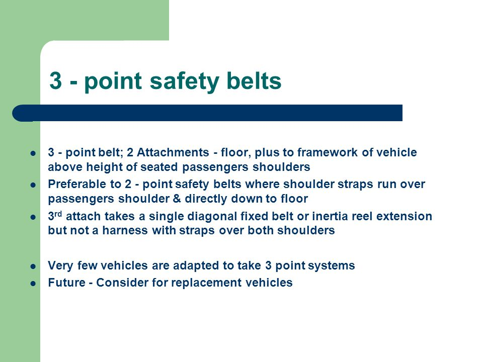 3 - point safety belts 3 - point belt; 2 Attachments - floor, plus to framework of vehicle above height of seated passengers shoulders.