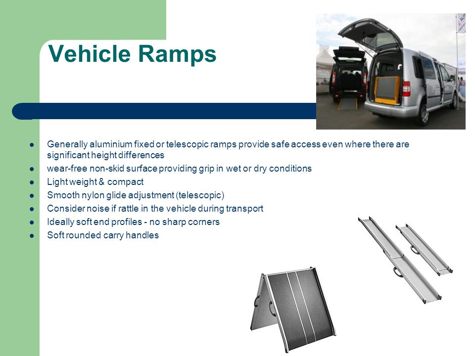 Vehicle Ramps Generally aluminium fixed or telescopic ramps provide safe access even where there are significant height differences.