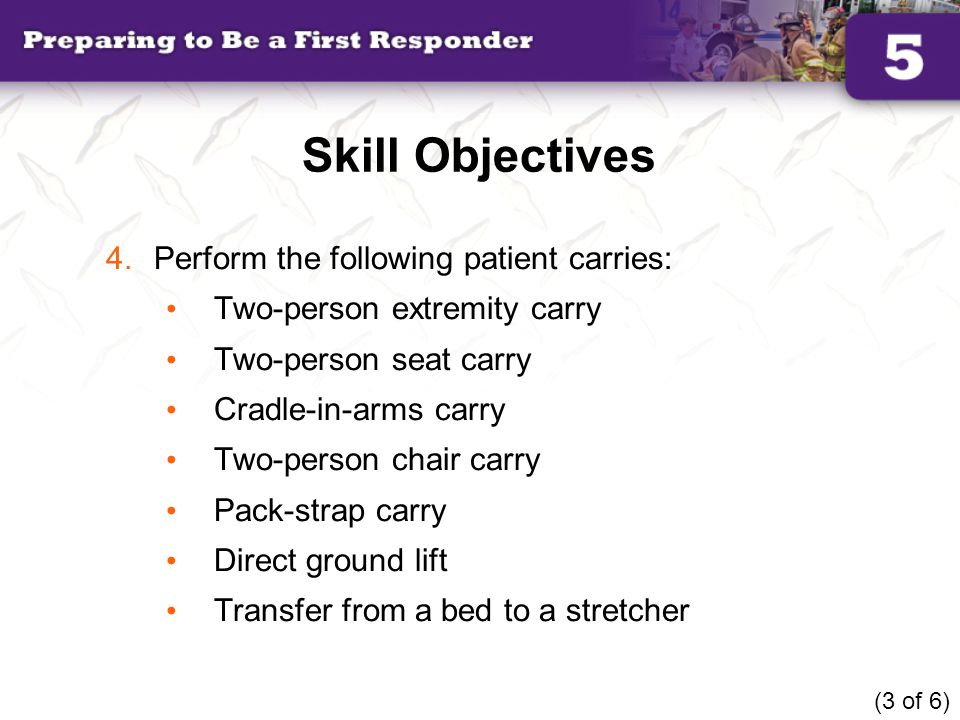 Skill Objectives Perform the following patient carries: