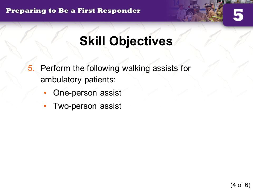 Skill Objectives Perform the following walking assists for ambulatory patients: One-person assist.