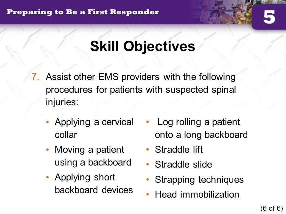 Skill Objectives Assist other EMS providers with the following procedures for patients with suspected spinal injuries: