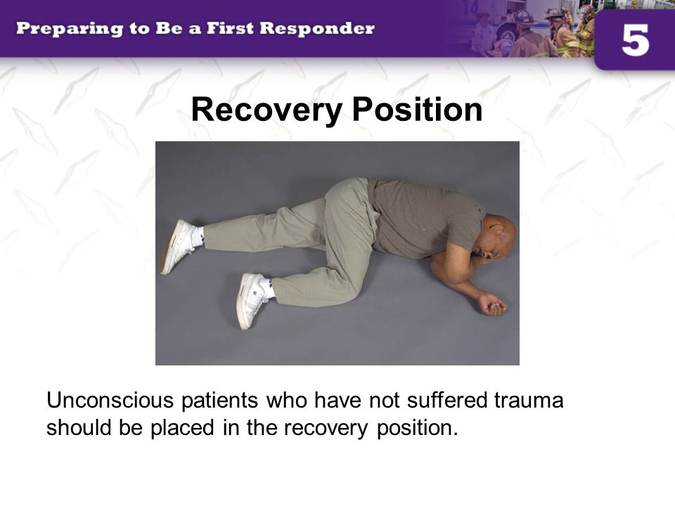 Recovery Position Unconscious patients who have not suffered trauma should be placed in the recovery position.