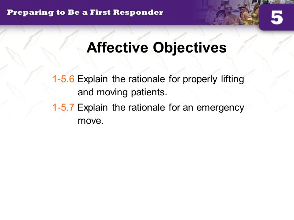 Affective Objectives 1-5.6 Explain the rationale for properly lifting and moving patients.