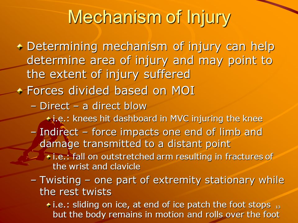 Mechanism of Injury Determining mechanism of injury can help determine area of injury and may point to the extent of injury suffered.