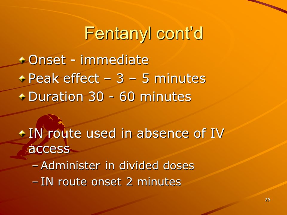 Fentanyl cont'd Onset - immediate Peak effect – 3 – 5 minutes