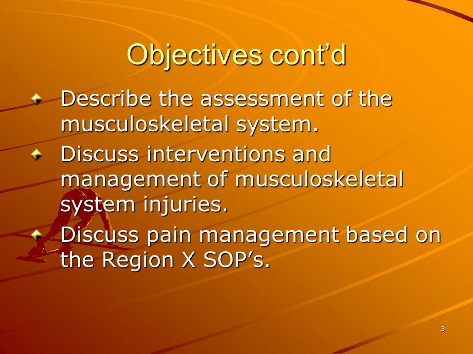 Objectives cont'd Describe the assessment of the musculoskeletal system. Discuss interventions and management of musculoskeletal system injuries.