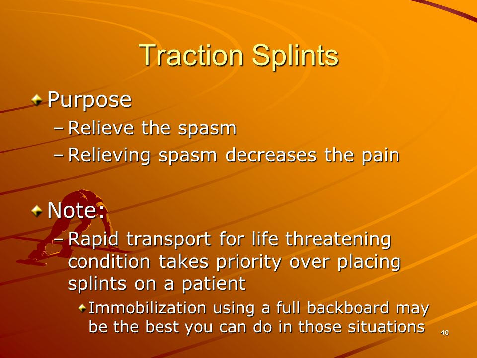 Traction Splints Purpose Note: Relieve the spasm
