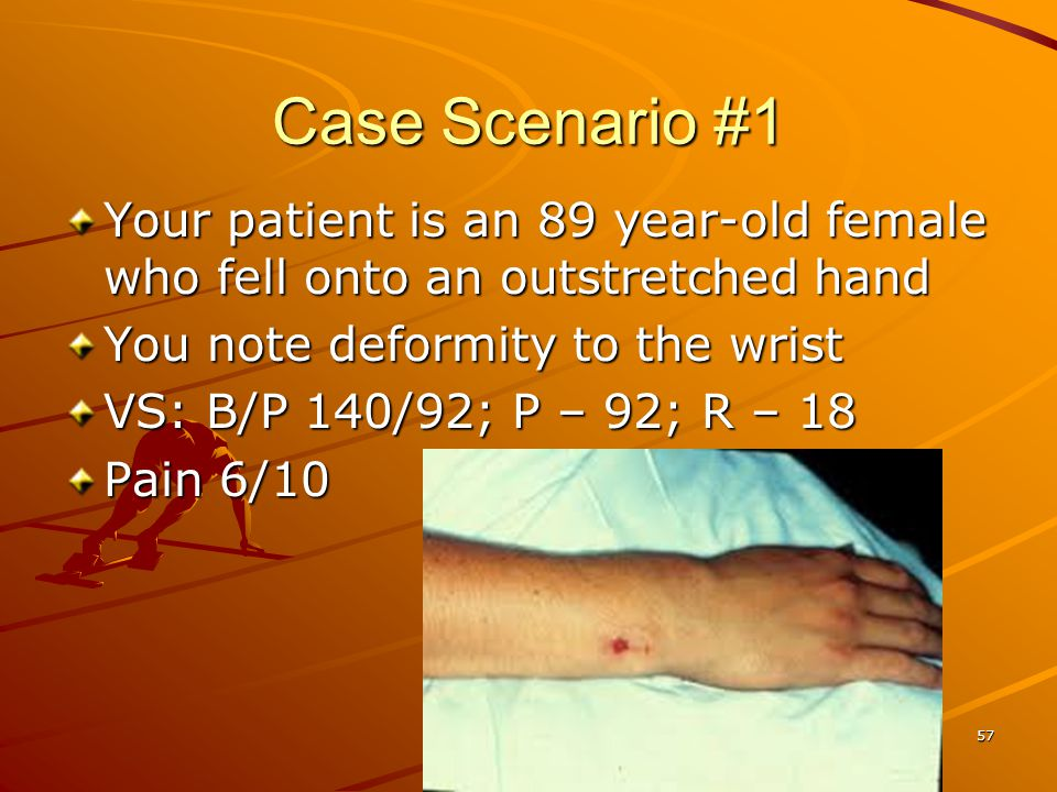 Case Scenario #1 Your patient is an 89 year-old female who fell onto an outstretched hand. You note deformity to the wrist.