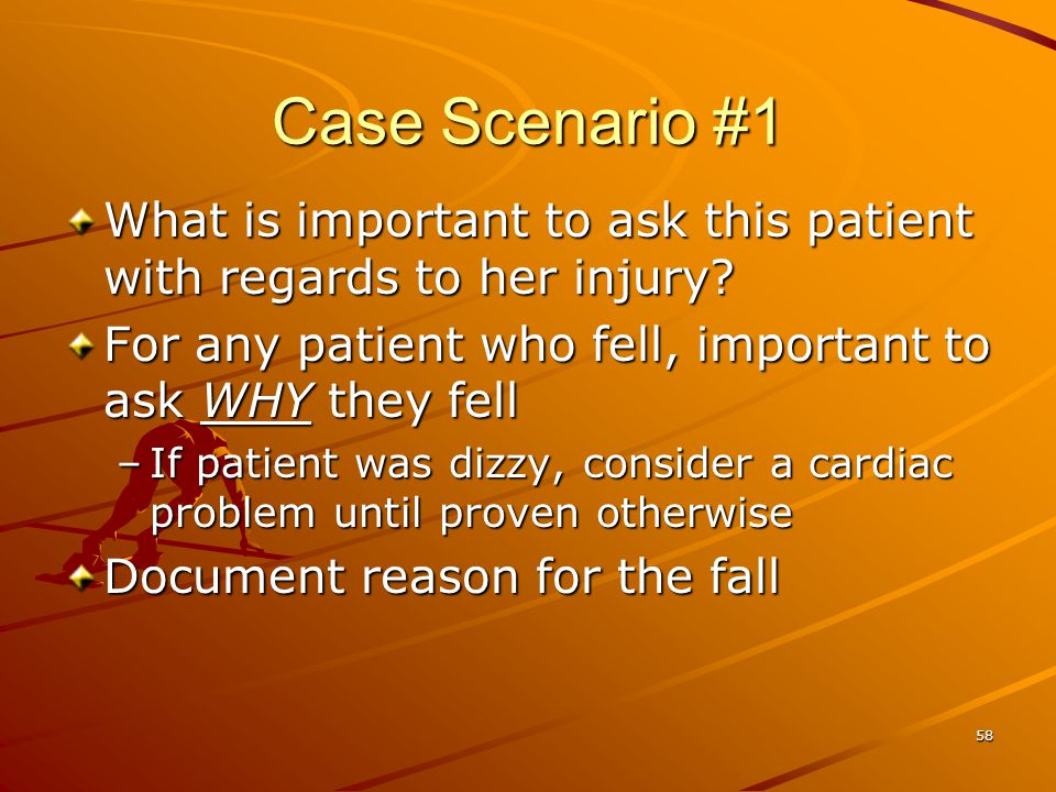 Case Scenario #1 What is important to ask this patient with regards to her injury For any patient who fell, important to ask WHY they fell.